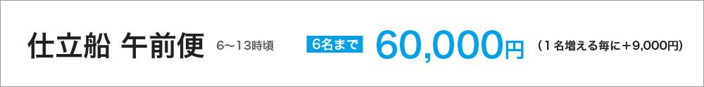 仕立船 午前便(6~13時頃) 6名まで60000円(1名増える毎に+9000円)