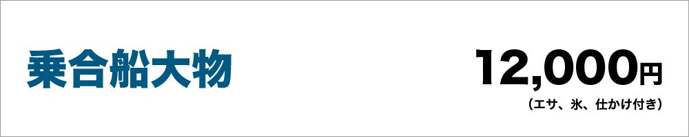 乗合船大物:12,000円(エサ、氷、仕かけ付き)