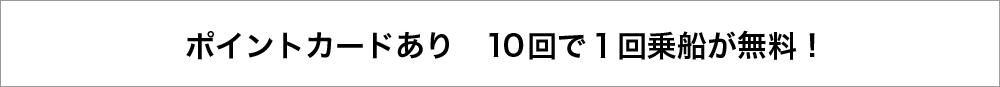 ポイントカードあり 10回で1回乗船が無料!
