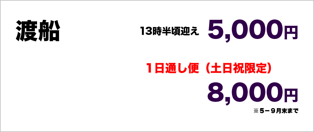 渡船 5000円(13時頃迎え) 1日通し便(土日祝限定) 8000円 5-9月末まで